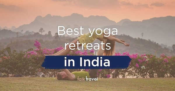 Take These Yoga Retreats to India for a Relaxing Vacation!