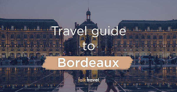 Places to Visit in Bordeaux – Your Total Travel Guide to the City of Art and History!