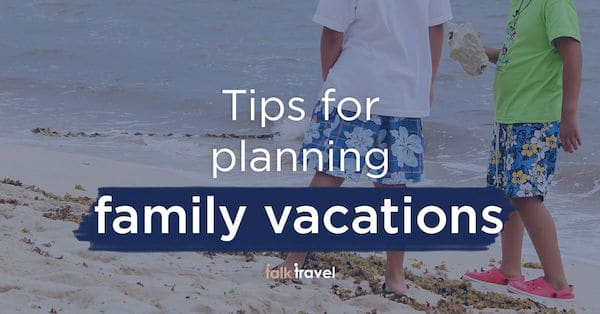tips-for-planning-family-vacations-talk-travel